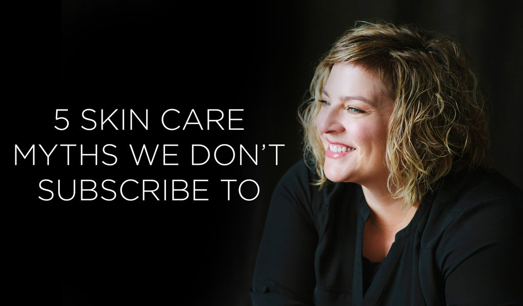 5 Skin Care Myths We Don't Subscribe To