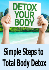 Benefits of a Total Body Detox: Simple Steps You Can Take Today to Begin to Purify Your Life, Mind and Soul.