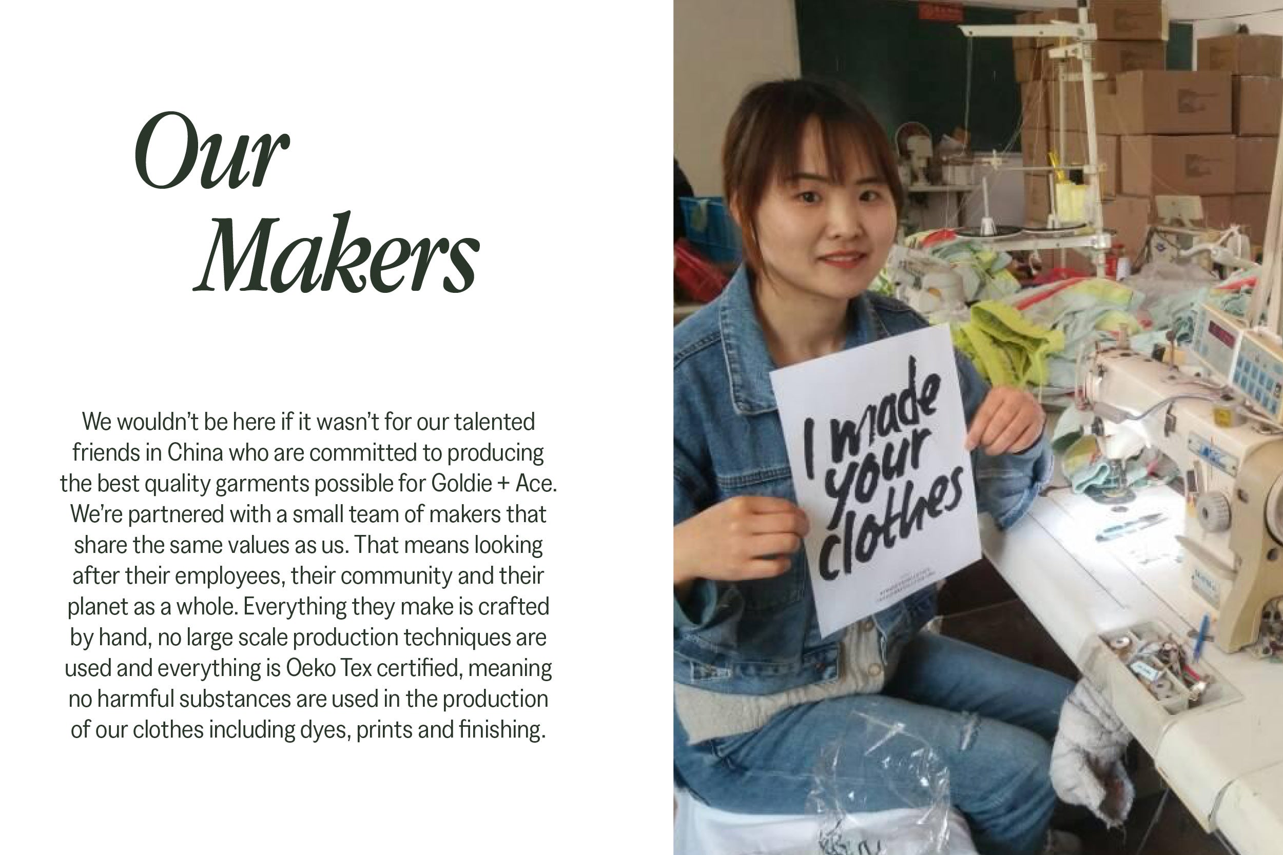 Our Makers. We wouldn't be here if it wasn't for our talented friends in China who are committed to producing the best quality garments possible for Goldie + Ace. We're partnered with a small team of makers that share the same values as us. That means looking after their employees, their community and their planet as a whole. Everything they make is crafted by hand, no large scale production techniques are used and everything is Oeko Tex certified, meaning no harmful substances are used in the production of our clothes including dyes, prints and finishing.