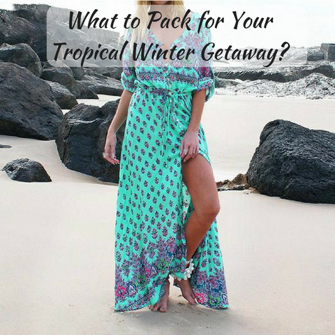 What to Pack for Your Tropical Winter Getaway?