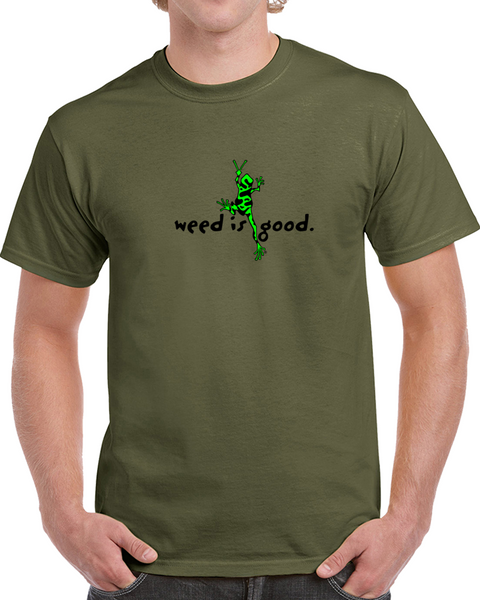 Weed Is Good - Marijuana T Shirt, Stoner Clothing and Marijuana Apparel