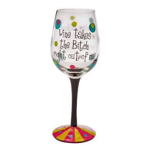 Evergreen Enterprises EG3CWG036 Handpainted Wine Glass Wine Takes the Bitch Right Out of Me