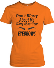 Don't Worry About Me Worry About Your Eyebrows - AccessorTees