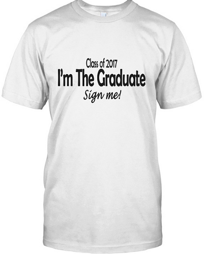 Class of 2017 I'm The Graduate- Sign My Shirt - AccessorTees