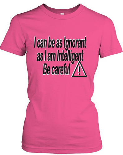 Be Careful!  I Can Be as Ignorant as I Am Intelligent - AccessorTees