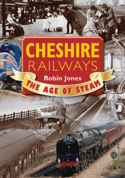 Cheshire Railways The Age of Steam book cover. A nostalgic look back to the early days of steam railways - the lines, the stations, the navvies who built them, the freight and today's preservation societies.