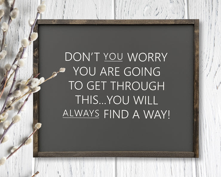 Don't you worry you are going to get through this...you will always find a way!