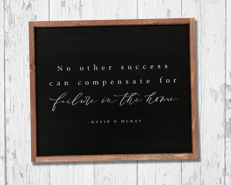 No other success can compensate for failure in the home. -David O McKay