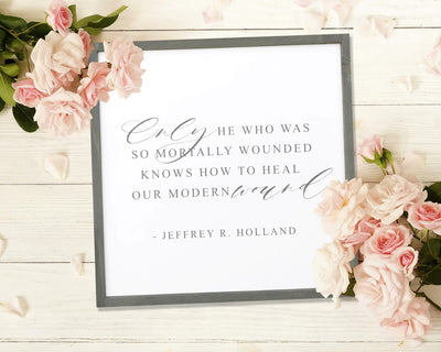 Only he who was so mortally wounded knows how to heal our modern wound. -Jeffrey R Holland