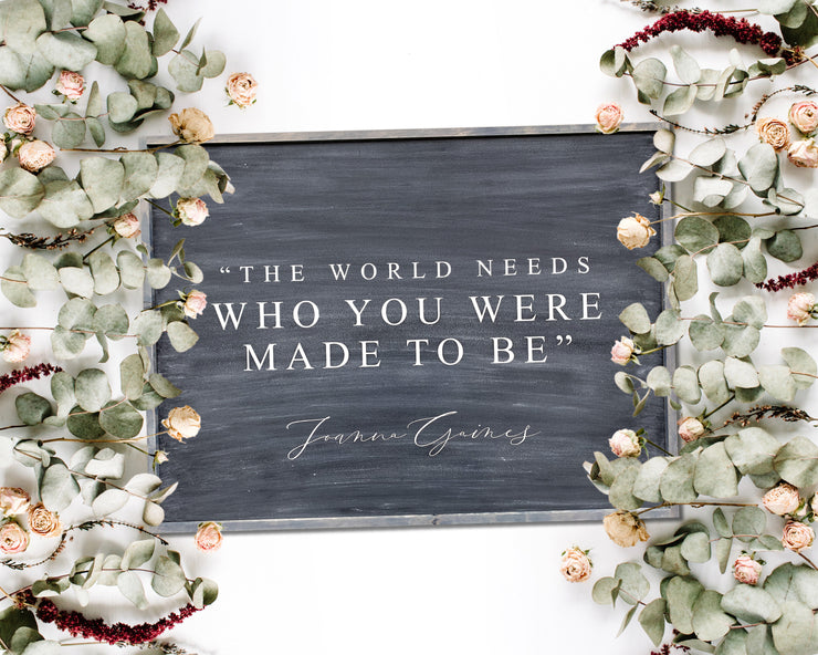 The world needs who you were made to be -Joanna Gaines