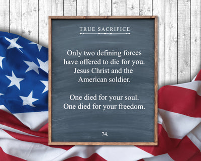 True Sacrifice Only two defining forces have offered to die for you. Jesus Christ and the American soldier. One died for your soul. One died for your freedom.