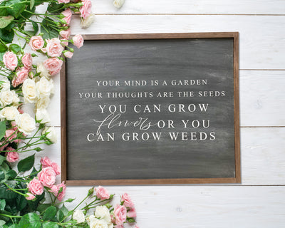 Your mind is a garden your thoughts are the seeds...flowers or weeds<br> ( COLORS CUSTOMIZABLE )