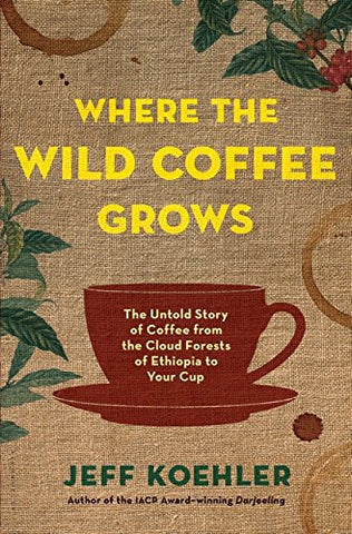 Where the Wild Coffee Grows: The Untold Story of Coffee