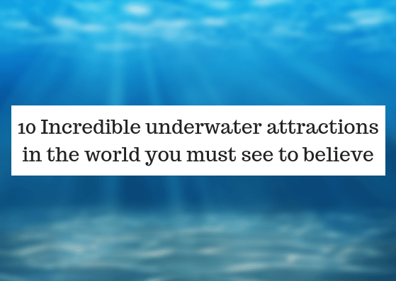 10 Incredible underwater attractions in the world you must see to believe