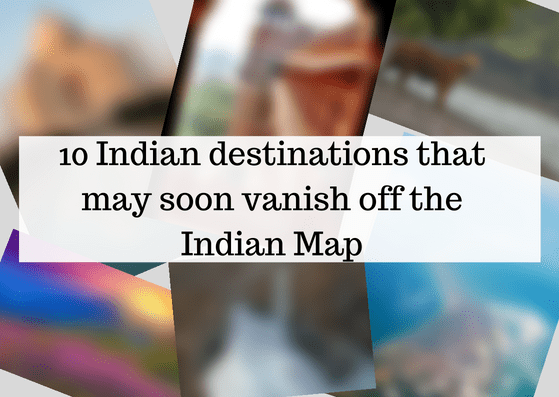 10 Indian destinations that may soon vanish off the Indian Map