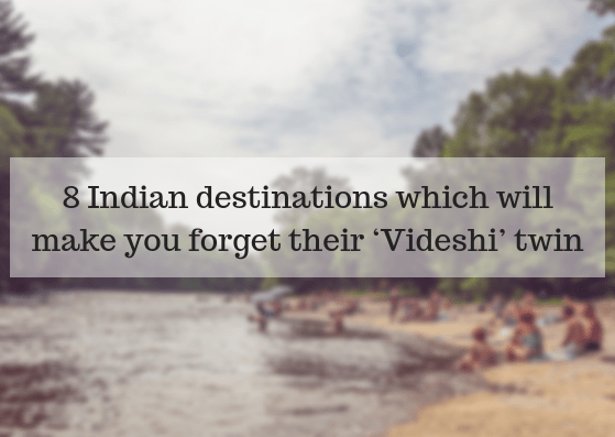 8 Indian destinations which will make you forget their 'Videshi' twin