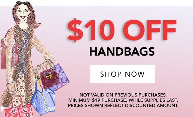 $10 Off Handbags. Shop Now. Not Valid On Previous Purchases.  Minimum $19 Purchase. White supplies last. Prices Shown Reflect Discounted Amount.