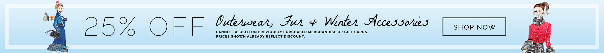 25% Off Outerwear, Fur & Winter Accessories. cannot be used on previously purchased merchandise or gift cards.  prices shown already reflect discount.