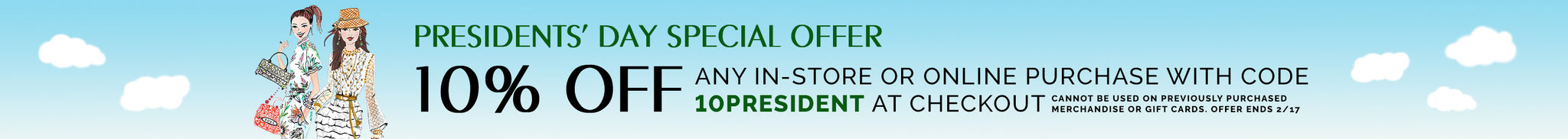 Presidents' Day Special Offer. 10% off any in-store or online purchase. Use code 10PRESIDENT at checkout.