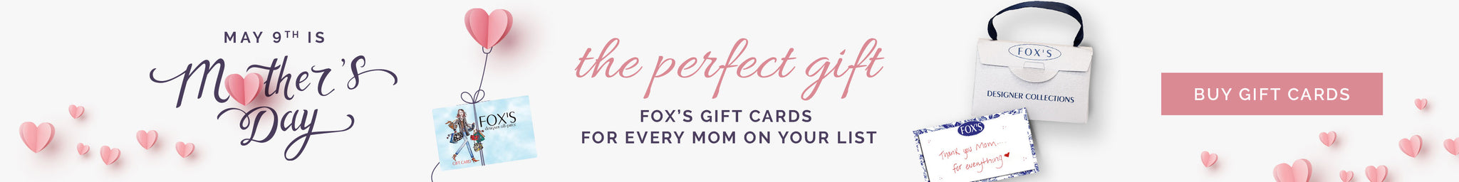 May 9th is Mother's Day. The Perfect Gift. Fox's Gift Cards for every Mom on your list. Buy Gift Cards.