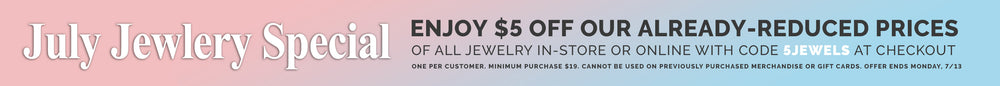 July Jewelry Special, Enjoy $5 off our already-reduced prices of all jewelry in store or online with code 5JEWELS at checkout. One per customer. Minimum Purchase $19. Cannot be used on previously purchased merchandise or gift cards. Offer ends Monday 7/13