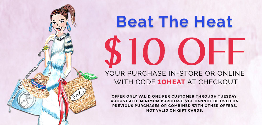 Beat the Heat.  $10 Off your purchase in-store or online with code 10HEAT at checkout. Offer only valid one per customer through August 4th.  Minimum purchase $19. Cannot be used on previous purchases or combined with other offers. Not valid on gift cards