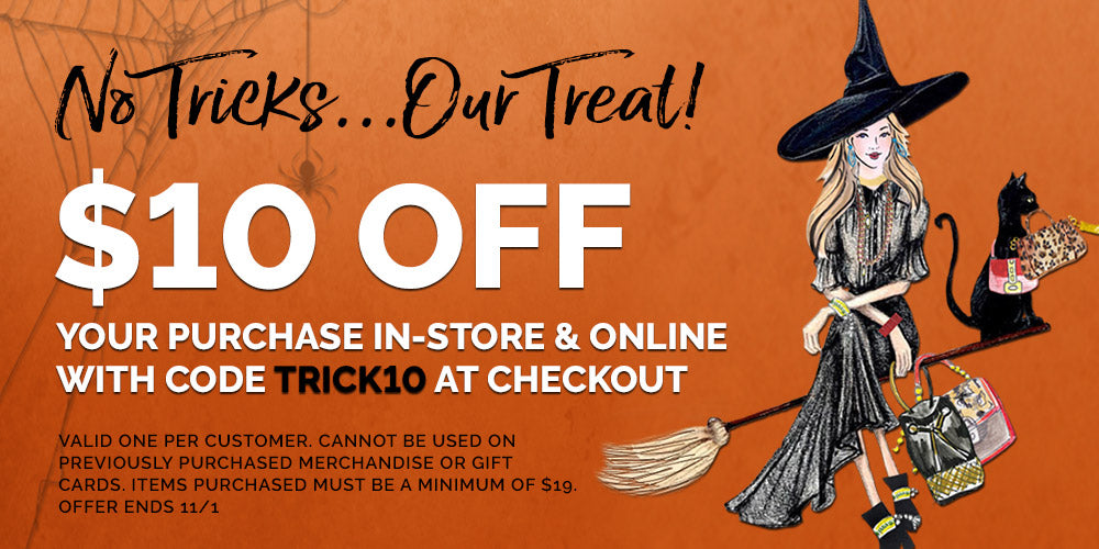 No tricks, our Treat! $10 off your purchase in store and online with code TRICK10 at checkout. Valid one per customer. cannot be used on previously purchased merchandise or gift cards. Items purchased must be a minimum of $19, Offer ends 11/1.