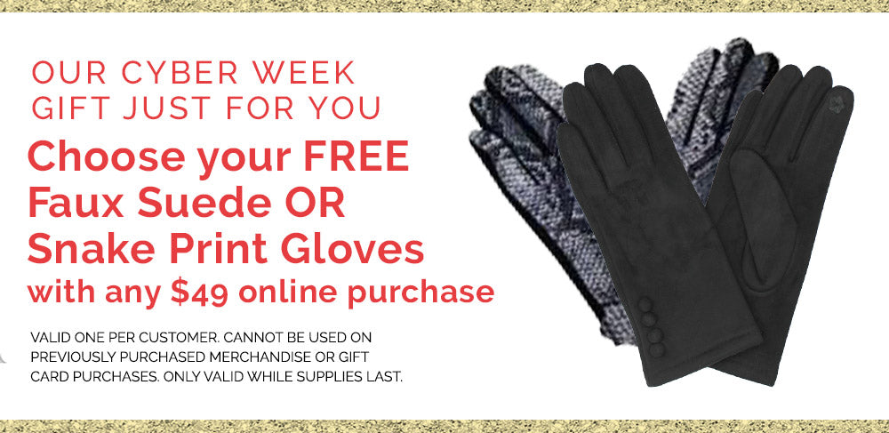 Our Cyber Week Gift for you! Choose your Free Faux Suede Or Snake Print Gloves with any $49 online purchase. Valid one per customer cannot be used on previously purchased merchandise or gift card purchases. Only while supplies last.