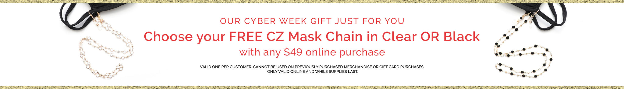 Our Cyber week Gift just for you. Choose your Free CZ Mask Chain in Clear or Black with any $49 online purchase. Valid one per customer. Cannot be used on previously purchased merchandise or gift card purchases. Only valid online and while supplies last.