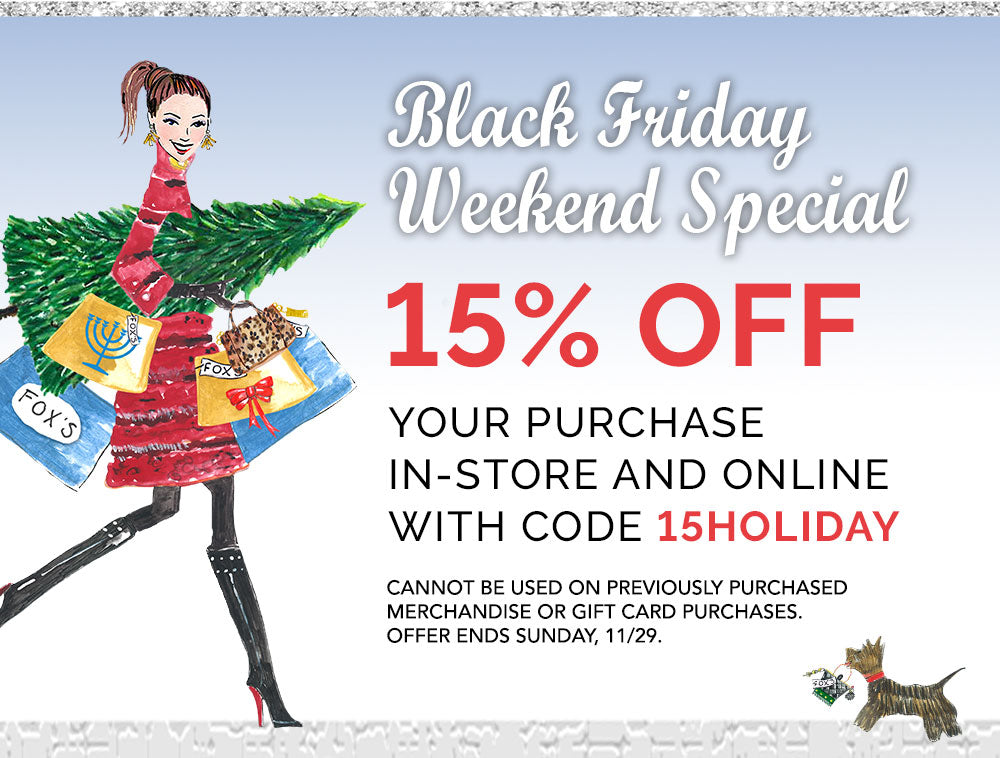 Black Friday Weekend Special. 15% off your purchase. in store and online with code 15HOLIDAY. Cannot be used on previously purchased marchandise or gift card Purchases.  Offer ends Sunday November 29th.