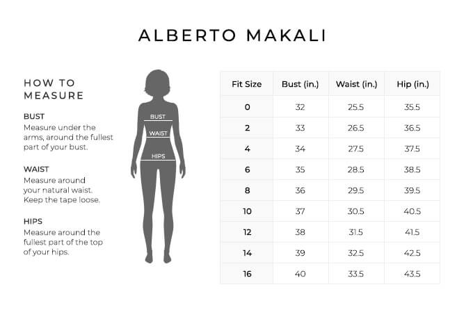 Size Chart for Alberto Makali.  Size 0. Bust 32 inches, Waist 25.5 inches, Hip 35.5 inches. Size 2. Bust 33 inches, Waist 26.5 inches, Hip 36.5 inches. Size 4. Bust 34 inches, Waist 27.5 inches, Hip 37.5 inches. Size 6. Bust 35 inches, Waist 28.5 inches, Hip 38.5 inches. Size 8. Bust 36 inches, Waist 29.5 inches, Hip 39.5 inches. Size 10. Bust 37 inches, Waist 30.5 inches, Hip 40.5 inches. Size 12. Bust 38 inches, Waist 31.5 inches, Hip 41.5 inches. Size 14. Bust 39 inches, Waist 32.5 inches, Hip 42.5 inches. Size 16. Bust 40 inches, Waist 33.5 inches, Hip 43.5 inches.  How to Measure. Bust. Measure under the arms, around the fullest part of your bust. Waist. Measure around your natural waist. Keep the tape loose. Hips. Measure around the fullest part of the top of your hips.
