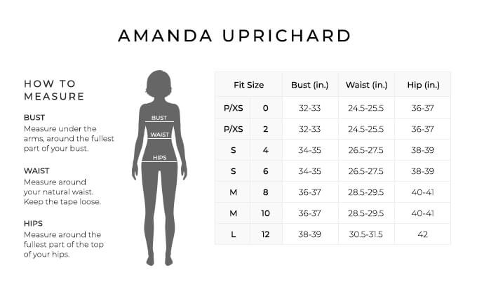Size Chart for Amanda Uprichard.  Size Petite, Extra Small, 0, 2. Bust 32 to 33 inches, Waist 24.5 to 25.5 inches, Hip 36-37 inches. Size Small, 4, 6. Bust 34 to 35 inches, Waist 26.5 to 27.5 inches, Hip 38-39 inches. Size Medium, 8, 10. Bust 36 to 37 inches, Waist 28.5 to 29.5 inches, Hip 40-41 inches. Size Large, 12. Bust 38 to 39 inches, Waist 30.5 to 31.5 inches, Hip 42 inches.  How to Measure. Bust. Measure under the arms, around the fullest part of your bust. Waist. Measure around your natural waist. Keep the tape loose. Hips. Measure around the fullest part of the top of your hips.