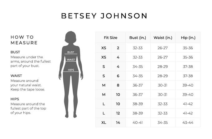 Size Chart for Betsey Johnson.  Size Extra Small, 2, 4. Bust 32 to 33 inches, Waist 26 to 27 inches, Hip 35 to 36 inches. Size Small, 4, 6. Bust 34 to 35 inches, Waist 28 to 29 inches, Hip 37 to 38 inches. Size Medium, 8, 10. Bust 36 to 37 inches, Waist 30 to 31 inches, Hip 39 to 40 inches. Size Large, 10, 12. Bust 38 to 39 inches, Waist 32 to 33 inches, Hip 41 to 42 inches. Size Extra Large, 14. Bust 40 to 41 inches, Waist 34 to 35 inches, Hip 43 to 44 inches.  How to Measure. Bust. Measure under the arms, around the fullest part of your bust. Waist. Measure around your natural waist. Keep the tape loose. Hips. Measure around the fullest part of the top of your hips.