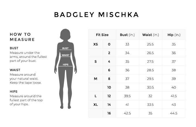 Size Chart for Badgley Mischka.  Size Extra Small, 0. Bust 33 inches, Waist 25.5 inches, Hip 35 inches. Size Extra Small, 2. Bust 34 inches, Waist 26.5 inches, Hip 36 inches. Size Small, 4. Bust 35 inches, Waist 27.5 inches, Hip 37 inches. Size Small, 6. Bust 36 inches, Waist 28.5 inches, Hip 38 inches. Size Medium, 8. Bust 37 inches, Waist 29.5 inches, Hip 39 inches. Size Medium, 10. Bust 38 inches, Waist 30.5 inches, Hip 40 inches. Size Large, 12. Bust 39.5 inches, Waist 32 inches, Hip 41.5 inches. Size Extra Large, 14. Bust 41 inches, Waist 33.5 inches, Hip 43 inches. Size Extra Large, 16. Bust 42.5 inches, Waist 35 inches, Hip 44.5 inches.  How to Measure. Bust. Measure under the arms, around the fullest part of your bust. Waist. Measure around your natural waist. Hips. Measure around the fullest part of the top of your hips.