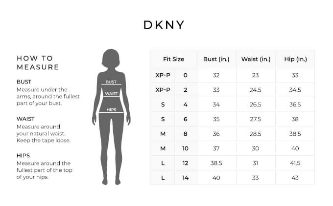Size Chart for DKNY.  Size Extra Petite, Petite, 0, 2. Bust 32 to 33 inches, Waist 23 to 24.5 inches, Hip 33 to 34.5 inches. Size Small, 4, 6. Bust 34 to 35 inches, Waist 26.5 to 27.5 inches, Hip 36.5 to 38 inches. Size Medium, 6, 8. Bust 36 to 37 inches, Waist 28.5 to 30 inches, Hip 38.5 to 40 inches. Size Large, 10, 12. Bust 38.5 to 40 inches, Waist 31 to 33 inches, Hip 41.5 to 43 inches.  How to Measure. Bust. Measure under the arms, around the fullest part of your bust. Waist. Measure around your natural waist. Keep the tape loose. Hips. Measure around the fullest part of the top of your hips.