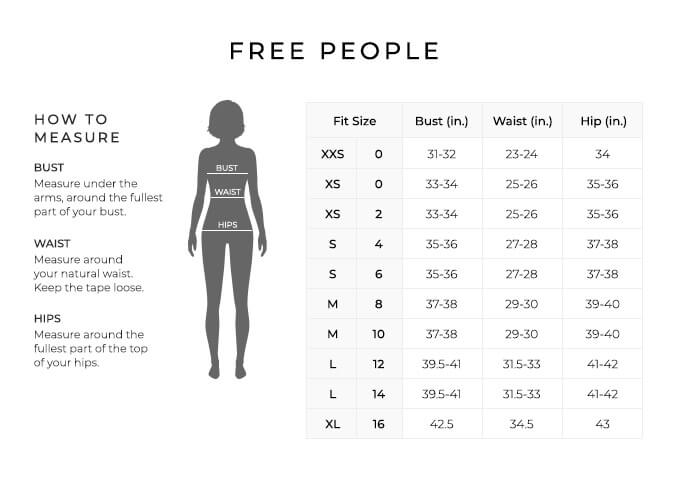 Size Chart for Free People.  Size Extra Extra Small, 0. Bust 31 to 32 inches, Waist 23 to 24 inches, Hip 33 to 34 inches. Size Extra Small, 0, 2. Bust 33 to 34 inches, Waist 25 to 26 inches, Hip 35 to 36 inches. Size Small, 4, 6. Bust 35 to 36 inches, Waist 27 to 28 inches, Hip 37 to 38 inches. Size Medium, 8, 10. Bust 37 to 38 inches, Waist 29 to 30 inches, Hip 39 to 40 inches. Size Large, 12, 14. Bust 39.5 to 41 inches, Waist 31.5 to 33 inches, Hip 41 to 42 inches. Size Extra Large, 16. Bust 42.5 inches, Waist 34.5 inches, Hip 43 inches.  How to Measure. Bust. Measure under the arms, around the fullest part of your bust. Waist. Measure around your natural waist. Keep the tape loose. Hips. Measure around the fullest part of the top of your hips.
