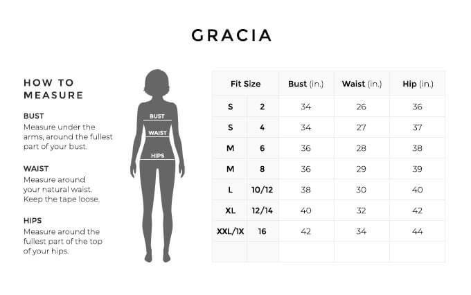 Size Chart for Gracia.  Size Small, 2. Bust 34 inches, Waist 26 inches, Hip 36 inches. Size Small, 4. Bust 34 inches, Waist 27 inches, Hip 37 inches. Size Medium, 6. Bust 36 inches, Waist 28 inches, Hip 38 inches. Size Medium, 8. Bust 36 inches, Waist 29 inches, Hip 39 inches. Size Large, 10, 12. Bust 38 inches, Waist 30 inches, Hip 40 inches. Size Large, 12, 14. Bust 40 inches, Waist 32 inches, Hip 42 inches. Size Extra Extra Large, One X, 16. Bust 42 inches, Waist 34 inches, Hip 44 inches.  How to Measure. Bust. Measure under the arms, around the fullest part of your bust. Waist. Measure around your natural waist. Hips. Measure around the fullest part of the top of your hips.