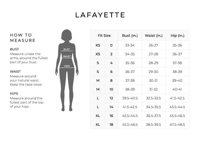 Size Chart for Lafayette.  Size Extra Small, 0. Bust 33 to 34 inches, Waist 26 to 27 inches, Hip 35 to 36 inches. Size Extra Small, 2. Bust 34 to 35 inches, Waist 27 to 28 inches, Hip 36 to 37 inches. Size Small, 4. Bust 35 to 36 inches, Waist 28 to 29 inches, Hip 37 to 38 inches. Size Small, 6. Bust 36 to 37 inches, Waist 29 to 30 inches, Hip 38 to 39 inches. Size Medium, 8. Bust 37 to 38 inches, Waist 30 to 31 inches, Hip 39 to 40 inches. Size Medium, 10. Bust 38 to 39 inches, Waist 31 to 32 inches, Hip 40 to 41 inches. Size Large, 12. Bust 39.5 to 40.5 inches, Waist 32.5 to 33.5 inches, Hip 41.5 to 42.5 inches. Size Large, 14. Bust 41.5 to 42.5 inches, Waist 34.5 to 35.5 inches, Hip 43.5 to 44.5 inches. Size Extra Large, 16. Bust 43.5 to 44.5 inches, Waist 36.5 to 37.5 inches, Hip 45.5 to 46.5 inches. Size Extra Large, 18. Bust 45.5 to 46.5 inches, Waist 38.5 to 39.5 inches, Hip 47.5 to 48.5 inches.  How to Measure. Bust. Measure under the arms, around the fullest part of your bust. Waist. Measure around your natural waist. Keep the tape loose. Hips. Measure around the fullest part of the top of your hips.