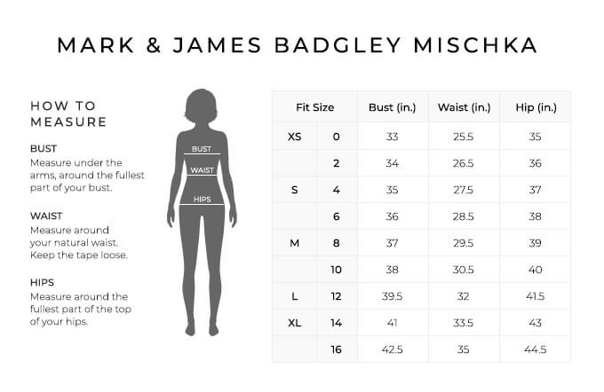 Size Chart for Mark and James Badgley Mischka.  Size Extra Small, 0. Bust 33 inches, Waist 25.5, Hip 35 inches. Size Extra Small, 2. Bust 34 inches, Waist 26.5, Hip 36 inches. Size Small, 4. Bust 35 inches, Waist 27.5, Hip 37 inches. Size Small, 6. Bust 36 inches, Waist 28.5, Hip 38 inches. Size Medium, 8. Bust 37 inches, Waist 29.5, Hip 39 inches. Size Medium, 10. Bust 38 inches, Waist 30.5, Hip 40 inches. Size Large, 12. Bust 39.5 inches, Waist 32, Hip 41.5 inches. Size Extra Large, 14. Bust 41 inches, Waist 33.5, Hip 43 inches. Size Extra Large, 16. Bust 42.8 inches, Waist 35, Hip 44.5 inches.  How to Measure. Bust. Measure under the arms, around the fullest part of your bust. Waist. Measure around your natural waist. Keep the tape loose. Hips. Measure around the fullest part of the top of your hips.