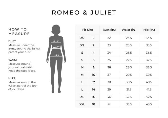 Size Chart for Romeo and Juliet.  Size Extra Small, 0. Bust 32 inches, Waist 24.5 inches, Hip 34.5 inches. Size Extra Small, 2. Bust 33 inches, Waist 25.5 inches, Hip 35.5 inches. Size Small, 4. Bust 34 inches, Waist 26.5 inches, Hip 36.5 inches. Size Small, 6. Bust 35 inches, Waist 27.5 inches, Hip 37 inches. Size Medium, 8. Bust 36 inches, Waist 28.5 inches, Hip 38.5 inches. Size Medium, 10. Bust 37 inches, Waist 29.5 inches, Hip 39.5 inches. Size Large, 12. Bust 38 inches, Waist 30.5 inches, Hip 40.5 inches. Size Large, 14. Bust 39 inches, Waist 31.5 inches, Hip 41.5 inches. Size Extra Large, 16. Bust 40 inches, Waist 32.5 inches, Hip 42.5 inches. Size Extra Extra Large, 18. Bust 41 inches, Waist 33 inches, Hip 43.5 inches.  How to Measure. Bust. Measure under the arms, around the fullest part of your bust. Waist. Measure around your natural waist. Hips. Measure around the fullest part of the top of your hips.
