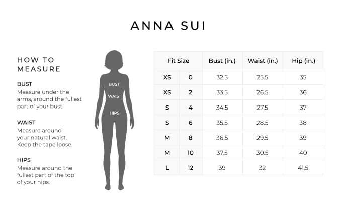 Size Chart for Anna Sui.  Size Extra Small, 0. Bust 32.5 inches, Waist 25.5, Hip 35 inches. Size Extra Small, 2. Bust 33.5 inches, Waist 26.5, Hip 36 inches. Size Small, 4. Bust 34.5 inches, Waist 27.5, Hip 37 inches. Size Small, 6. Bust 35.5 inches, Waist 28.5, Hip 38 inches. Size Medium, 8. Bust 36.5 inches, Waist 29.5, Hip 39 inches. Size Medium, 10. Bust 37.5 inches, Waist 30.5, Hip 40 inches. Size Large, 12. Bust 39 inches, Waist 32, Hip 41.5 inches.  How to Measure. Bust. Measure under the arms, around the fullest part of your bust. Waist. Measure around your natural waist. Keep the tape loose. Hips. Measure around the fullest part of the top of your hips.