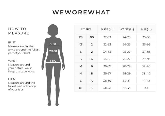 Size Chart for WeWoreWhat.  Size Extra Small, Size Double 0 to 2. Bust 32 to 33 inches, Waist 24 to 25 inches, Hip 35 to 36 inches. Size Small, Size 2 and 4. Bust 34 to 35 inches, Waist 25 to 27 inches, Hip 37 to 38 inches. Size Medium, Size 4 and 6. Bust 36 to 37 inches, Waist 28 to 29 inches, Hip 39 to 40 inches. Size Large, Size 10. Bust 38 to 39 inches, Waist 30 to 31 inches, Hip 41 to 42 inches. Size Extra Large, Size 12. Bust 40 to 41 inches, Waist 32 to 33 inches, Hip 43 inches.  How to Measure. Bust. Measure under the arms, around the fullest part of your bust. Waist. Measure around your natural waist. Hips. Measure around the fullest part of the top of your hips.