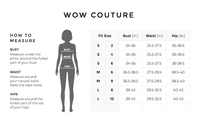Size Chart for Wow Couture.  Size Small, 2, 4, 6. Bust 34 to 36 inches, Waist 25.5 to 27.5 inches, Hip 36 to 38.5 inches. Size Medium, 6, 8. Bust 36.5 to 38.5 inches, Waist 27.5 to 29.5 inches, Hip 38.5 to 40 inches. Size Large, 8, 10. Bust 39 to 42 inches, Waist 29.5 to 32.5 inches, Hip 40 to 43 inches.  How to Measure. Bust. Measure under the arms, around the fullest part of your bust. Waist. Measure around your natural waist. Hips. Measure around the fullest part of the top of your hips.