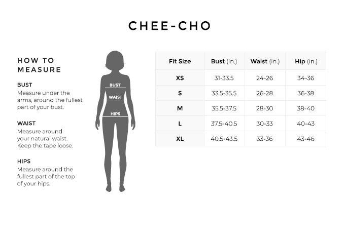 Size Chart for Chee-Cho.  Size Extra Small. Bust 31 to 33.5 inches, Waist 24 to 26 inches, Hip 34 to 36 inches. Size Small. Bust 33.5 to 33.5 inches, Waist 26 to 28 inches, Hip 36 to 38 inches. Size Medium. Bust 35.5 to 37.5 inches, Waist 28 to 30 inches, Hip 38 to 40 inches. Size Large. Bust 37.5 to 40.5 inches, Waist 30 to 33 inches, Hip 40 to 43 inches. Size Extra Large. Bust 40.5 to 43.5 inches, Waist 33 to 36 inches, Hip 43 to 43 inches.   How to Measure. Bust. Measure under the arms, around the fullest part of your bust. Waist. Measure around your natural waist. Hips. Measure around the fullest part of the top of your hips.
