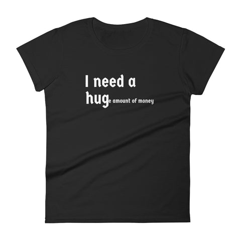 Humor T-shirt, Funny T-shirt, I need a huge amount of money