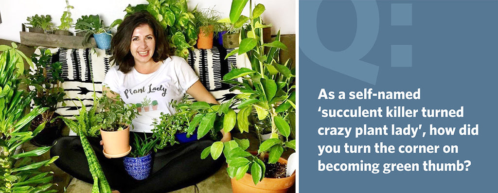 As a self-named 'succulent killer turned crazy plant lady', how did you turn the corner on becoming green thumb?