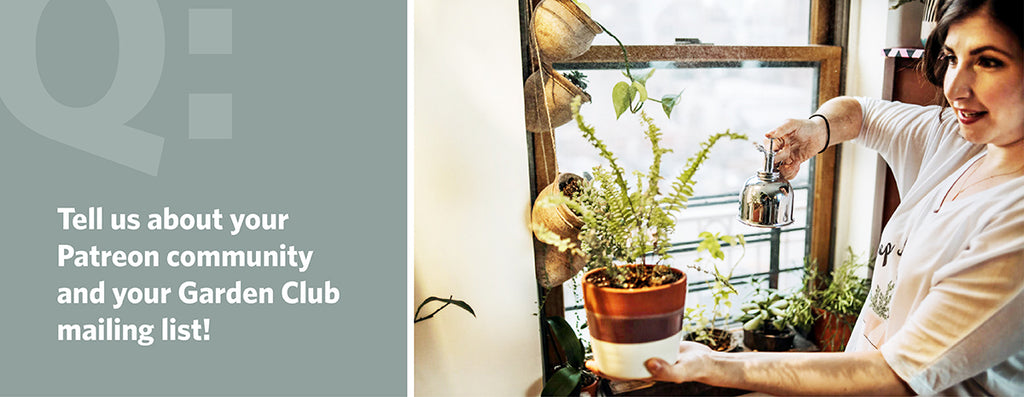 Tell us about your Patreon community and your Garden Club mailing list!