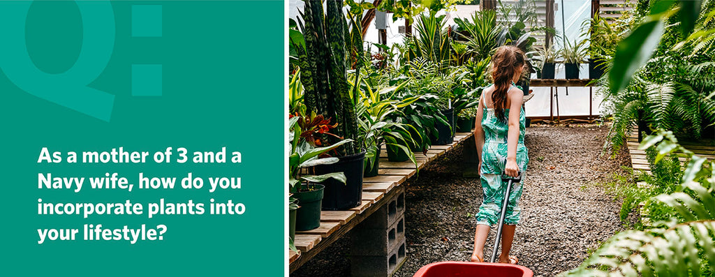 As a mother of 3 and a Navy wife, how do you incorporate plants into your lifestyle?