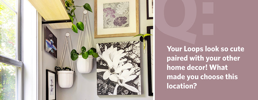 Q: Your Loops look so cute paired with your other home decor, what made you choose this location?