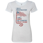 I Am A firefighter. Ladies' Triblend T-Shirt-Funny, Smart and Inspiration shirts with saying